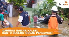 Darurat Banjir Kalsel Bantu Segera Ribuan Pengungsi